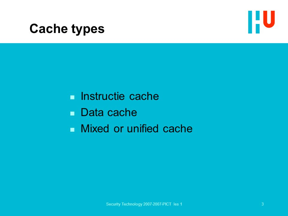 3Security Technology 2007-2007-PICT les 1 Cache types n Instructie cache n Data cache n Mixed or unified cache