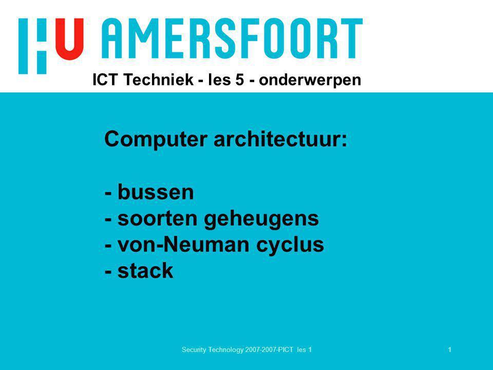 1Security Technology 2007-2007-PICT les 1 ICT Techniek - les 5 - onderwerpen Computer architectuur: - bussen - soorten geheugens - von-Neuman cyclus -