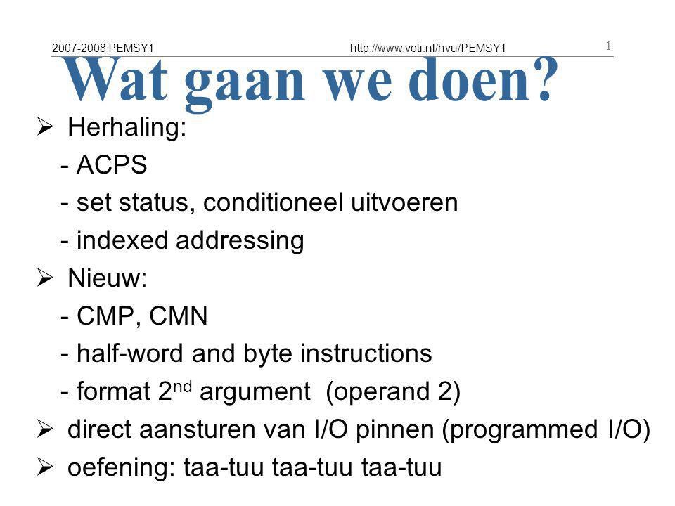 2007-2008 PEMSY1http://www.voti.nl/hvu/PEMSY1 2 ACPS = ARM Procedure Call Standard R0 – R3 : function arguments R0 (R1, R2, R3) : function result R4 - R8 : local scratch R9 : afblijven R10-11 : local scratch R13 : SP R14 : LR R15 : PC R0 – R3 are *not* preserved R4-R8, R10-R11 *are* preserved (boek p175-180)