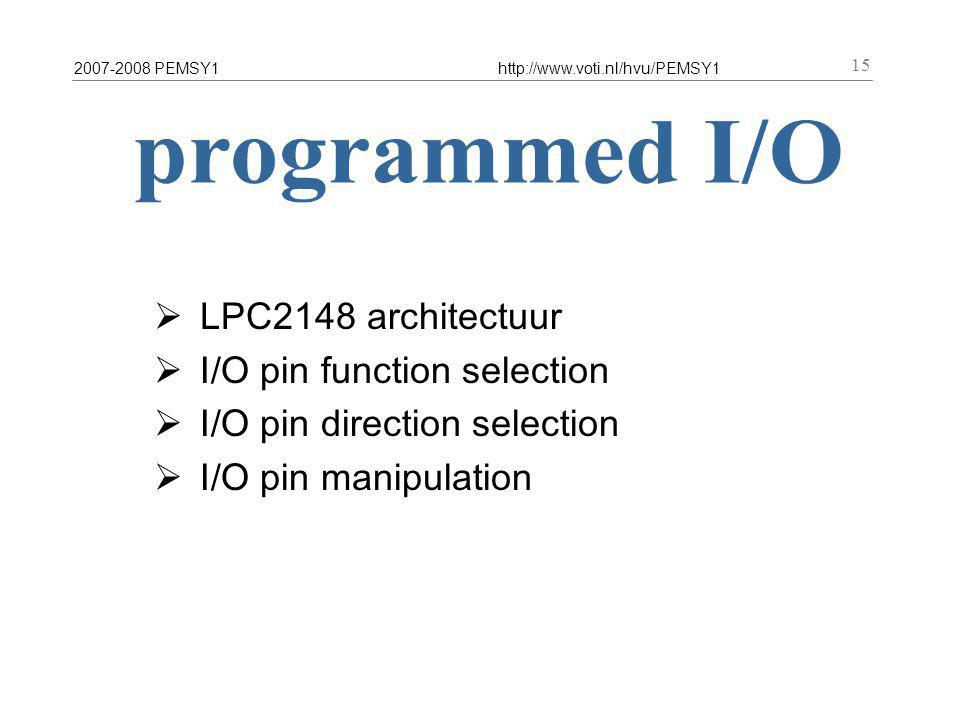 2007-2008 PEMSY1http://www.voti.nl/hvu/PEMSY1 15  LPC2148 architectuur  I/O pin function selection  I/O pin direction selection  I/O pin manipulation