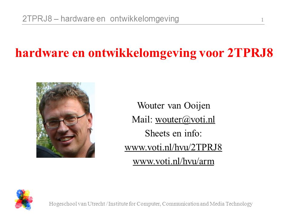 2TPRJ8 – hardware en ontwikkelomgeving Hogeschool van Utrecht / Institute for Computer, Communication and Media Technology 1 Wouter van Ooijen Mail: w
