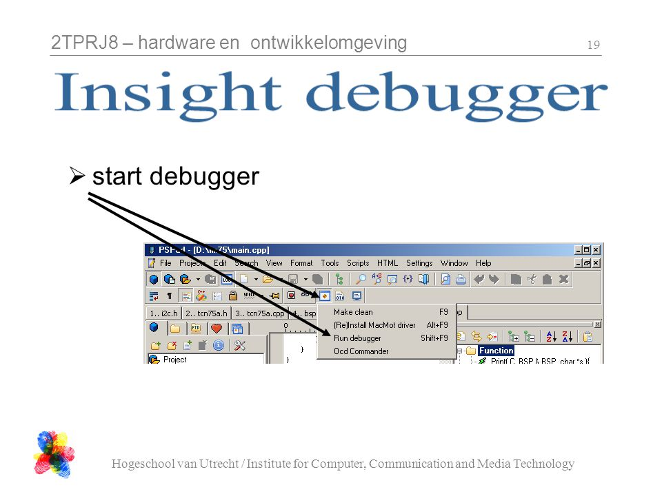 2TPRJ8 – hardware en ontwikkelomgeving Hogeschool van Utrecht / Institute for Computer, Communication and Media Technology 19  start debugger