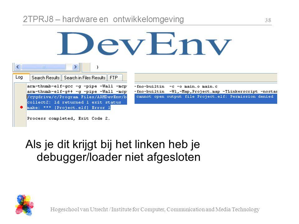 2TPRJ8 – hardware en ontwikkelomgeving Hogeschool van Utrecht / Institute for Computer, Communication and Media Technology 38 Als je dit krijgt bij het linken heb je debugger/loader niet afgesloten