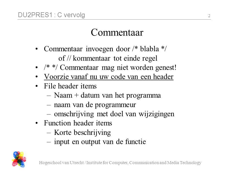 DU2PRES1 : C vervolg Hogeschool van Utrecht / Institute for Computer, Communication and Media Technology 33 C pointers een pointer wijst uitzichzelf (nog) nergens naar int *p; *p = 15; /* geen idee waar de pointer heen wijst.