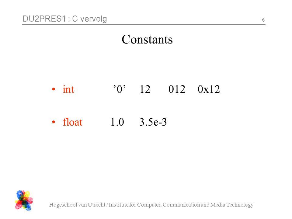 DU2PRES1 : C vervolg Hogeschool van Utrecht / Institute for Computer, Communication and Media Technology 17 Variabelen float Gebroken getallen In printf met %f Wat gaat hier fout ?: #include.