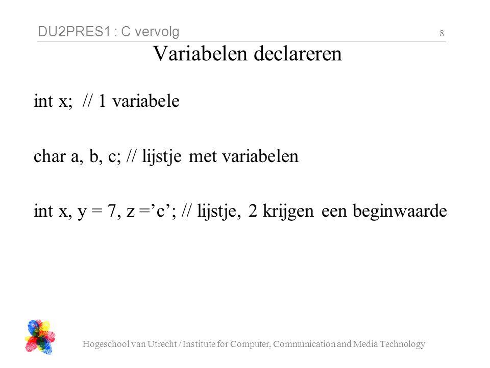 DU2PRES1 : C vervolg Hogeschool van Utrecht / Institute for Computer, Communication and Media Technology 29 Array declaratie Een aantal geheugenplekken van het zelfde type Het aantal ligt (in C) vast bij het compileren Declaratie: type naam[ aantal ]: float cijfers[ 100 ]; char naam[ 132 ]; int schaakbord[ 8 ][ 8 ]; Gebruik: naam[ index ]: for( i=0; i<100; i++) cijfers[ i ] = 6.7;