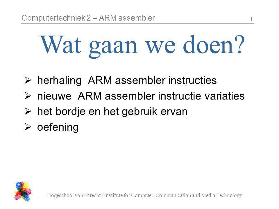 Computertechniek 2 – ARM assembler Hogeschool van Utrecht / Institute for Computer, Communication and Media Technology 1  herhaling ARM assembler instructies  nieuwe ARM assembler instructie variaties  het bordje en het gebruik ervan  oefening