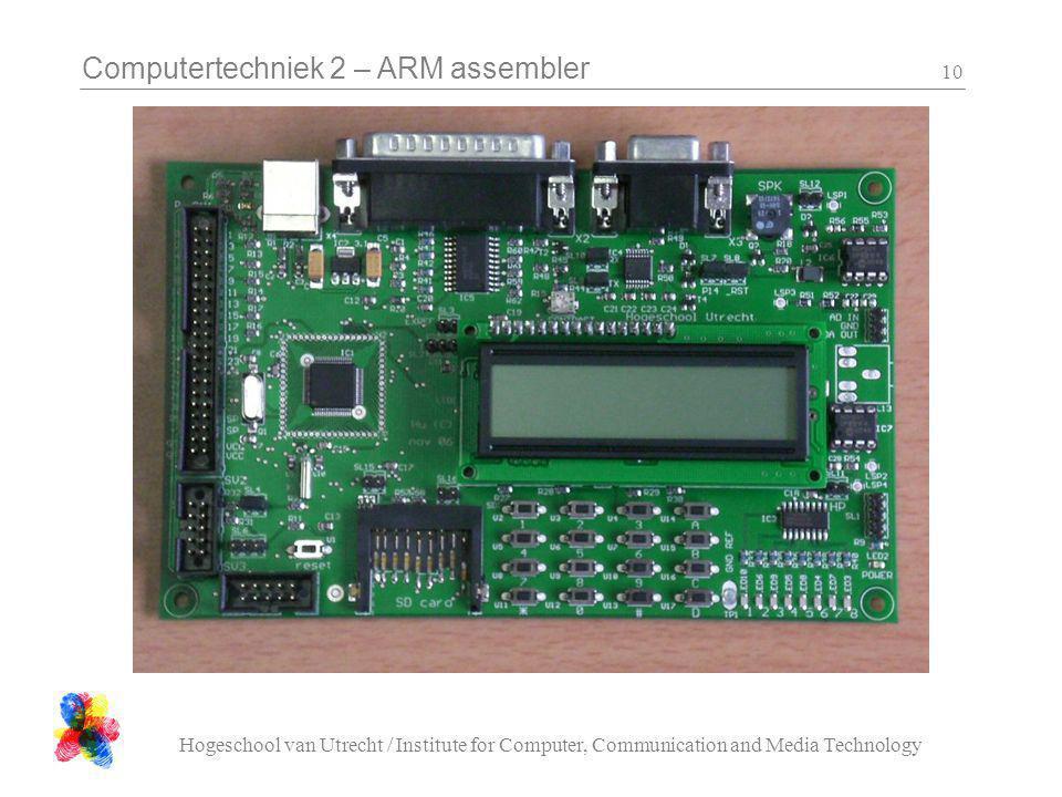 Computertechniek 2 – ARM assembler Hogeschool van Utrecht / Institute for Computer, Communication and Media Technology 10