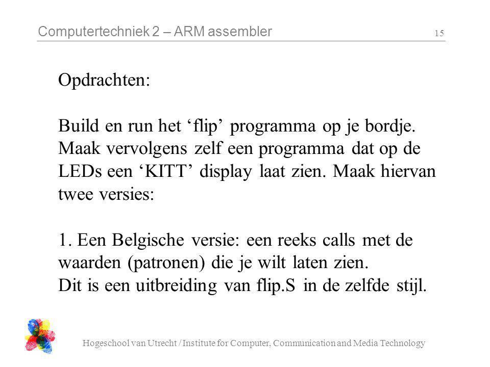 Computertechniek 2 – ARM assembler Hogeschool van Utrecht / Institute for Computer, Communication and Media Technology 15 Opdrachten: Build en run het 'flip' programma op je bordje.