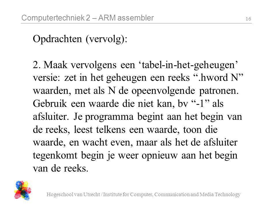 Computertechniek 2 – ARM assembler Hogeschool van Utrecht / Institute for Computer, Communication and Media Technology 16 Opdrachten (vervolg): 2.