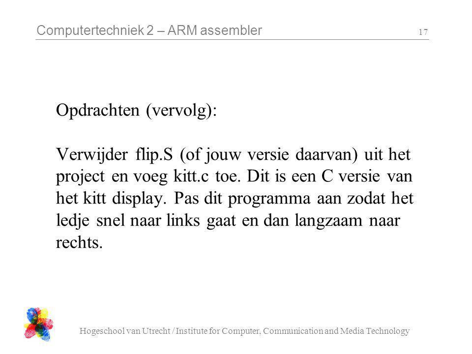 Computertechniek 2 – ARM assembler Hogeschool van Utrecht / Institute for Computer, Communication and Media Technology 17 Opdrachten (vervolg): Verwijder flip.S (of jouw versie daarvan) uit het project en voeg kitt.c toe.