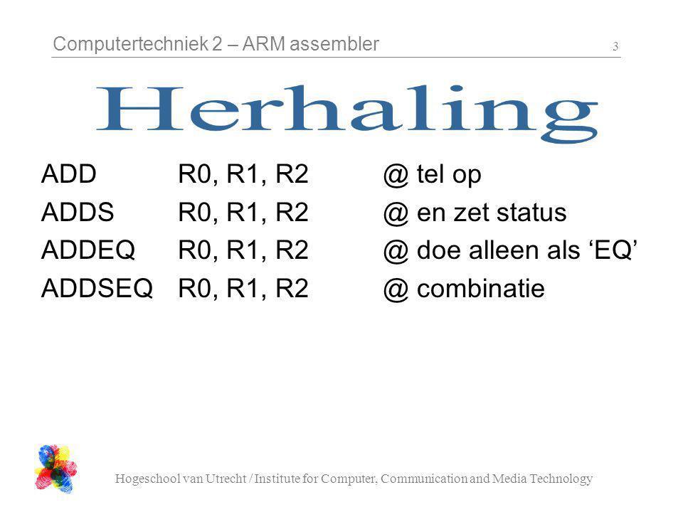 Computertechniek 2 – ARM assembler Hogeschool van Utrecht / Institute for Computer, Communication and Media Technology 3 ADDR0, R1, R2@ tel op ADDS R0, R1, R2@ en zet status ADDEQ R0, R1, R2@ doe alleen als 'EQ' ADDSEQ R0, R1, R2@ combinatie