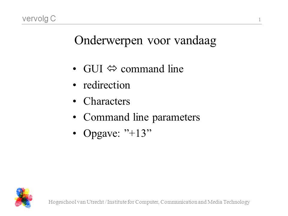 vervolg C Hogeschool van Utrecht / Institute for Computer, Communication and Media Technology 1 Onderwerpen voor vandaag GUI  command line redirection Characters Command line parameters Opgave: +13