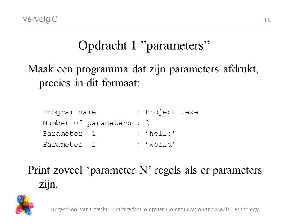 vervolg C Hogeschool van Utrecht / Institute for Computer, Communication and Media Technology 18 Opdracht 1 parameters Maak een programma dat zijn parameters afdrukt, precies in dit formaat: Program name : Project1.exe Number of parameters : 2 Parameter 1 : 'hello' Parameter 2 : 'world' Print zoveel 'parameter N' regels als er parameters zijn.