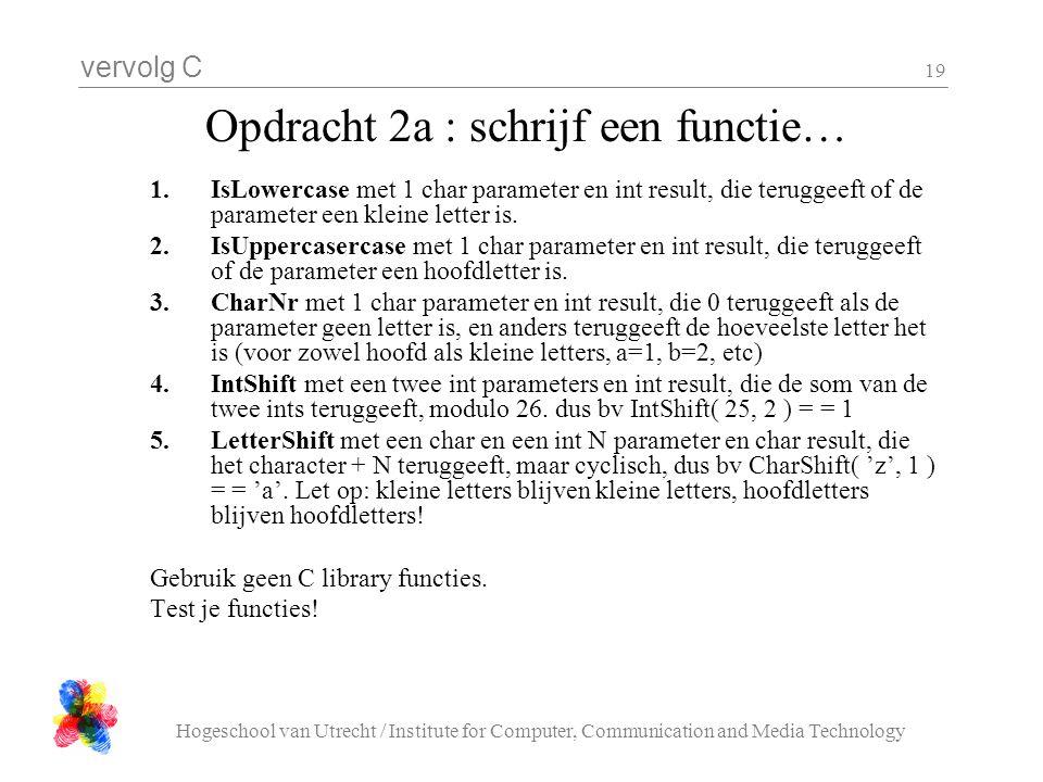 vervolg C Hogeschool van Utrecht / Institute for Computer, Communication and Media Technology 19 Opdracht 2a : schrijf een functie… 1.IsLowercase met 1 char parameter en int result, die teruggeeft of de parameter een kleine letter is.