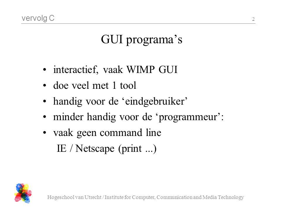 vervolg C Hogeschool van Utrecht / Institute for Computer, Communication and Media Technology 2 GUI programa's interactief, vaak WIMP GUI doe veel met 1 tool handig voor de 'eindgebruiker' minder handig voor de 'programmeur': vaak geen command line IE / Netscape (print...)