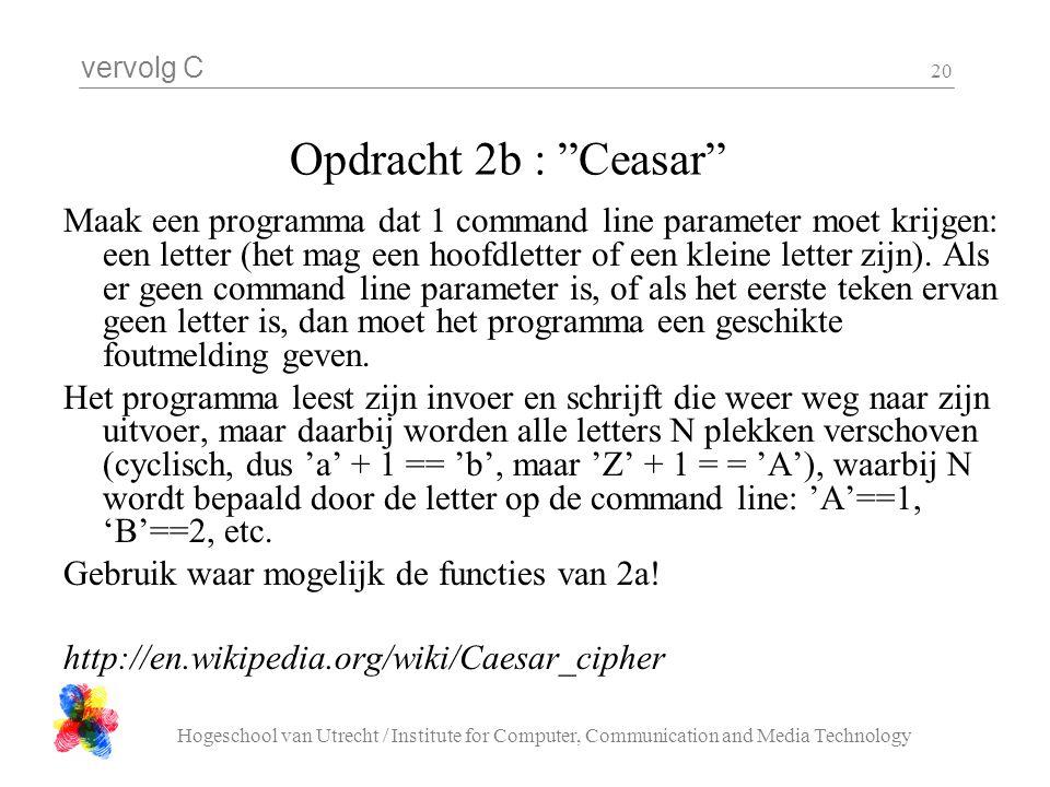 vervolg C Hogeschool van Utrecht / Institute for Computer, Communication and Media Technology 20 Opdracht 2b : Ceasar Maak een programma dat 1 command line parameter moet krijgen: een letter (het mag een hoofdletter of een kleine letter zijn).