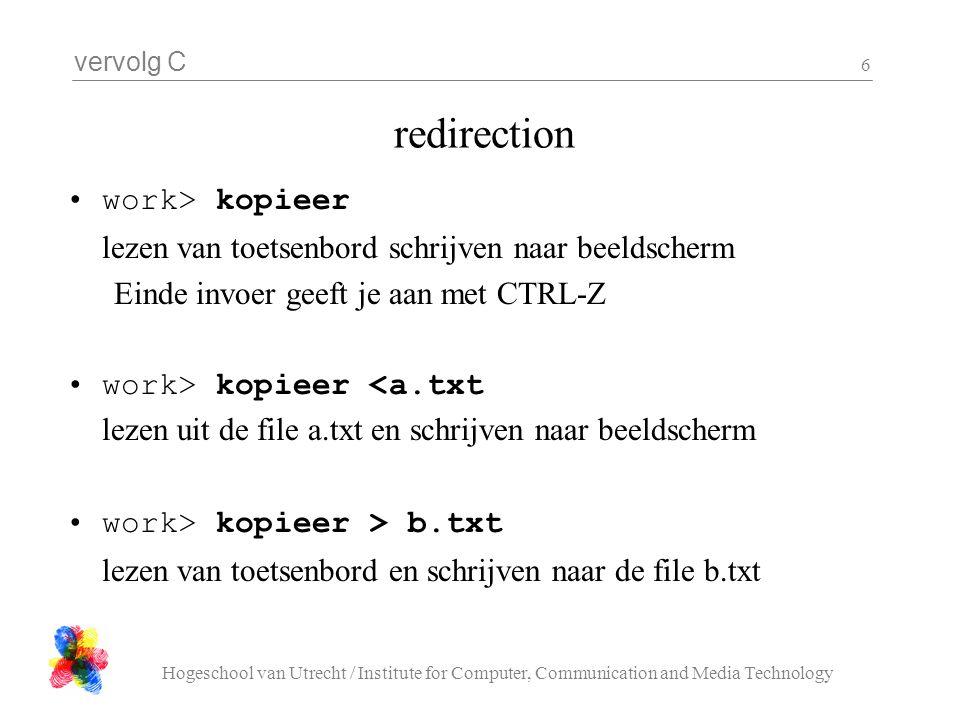 vervolg C Hogeschool van Utrecht / Institute for Computer, Communication and Media Technology 6 redirection work> kopieer lezen van toetsenbord schrijven naar beeldscherm Einde invoer geeft je aan met CTRL-Z work> kopieer <a.txt lezen uit de file a.txt en schrijven naar beeldscherm work> kopieer > b.txt lezen van toetsenbord en schrijven naar de file b.txt