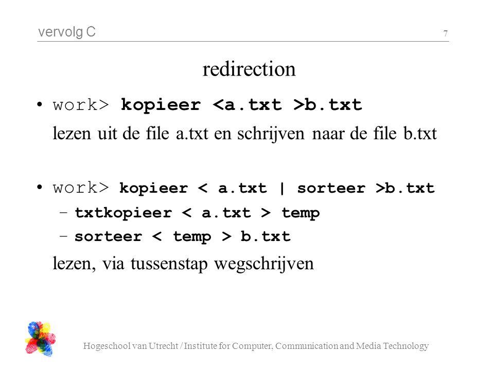 vervolg C Hogeschool van Utrecht / Institute for Computer, Communication and Media Technology 7 redirection work> kopieer b.txt lezen uit de file a.txt en schrijven naar de file b.txt work> kopieer b.txt –txtkopieer temp –sorteer b.txt lezen, via tussenstap wegschrijven