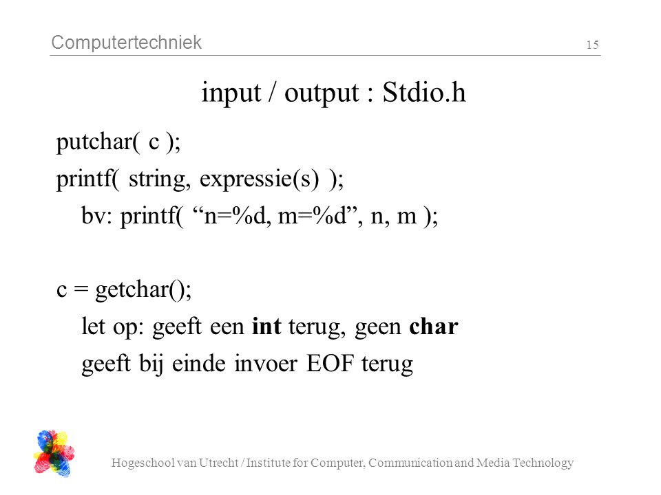 Computertechniek Hogeschool van Utrecht / Institute for Computer, Communication and Media Technology 15 input / output : Stdio.h putchar( c ); printf(