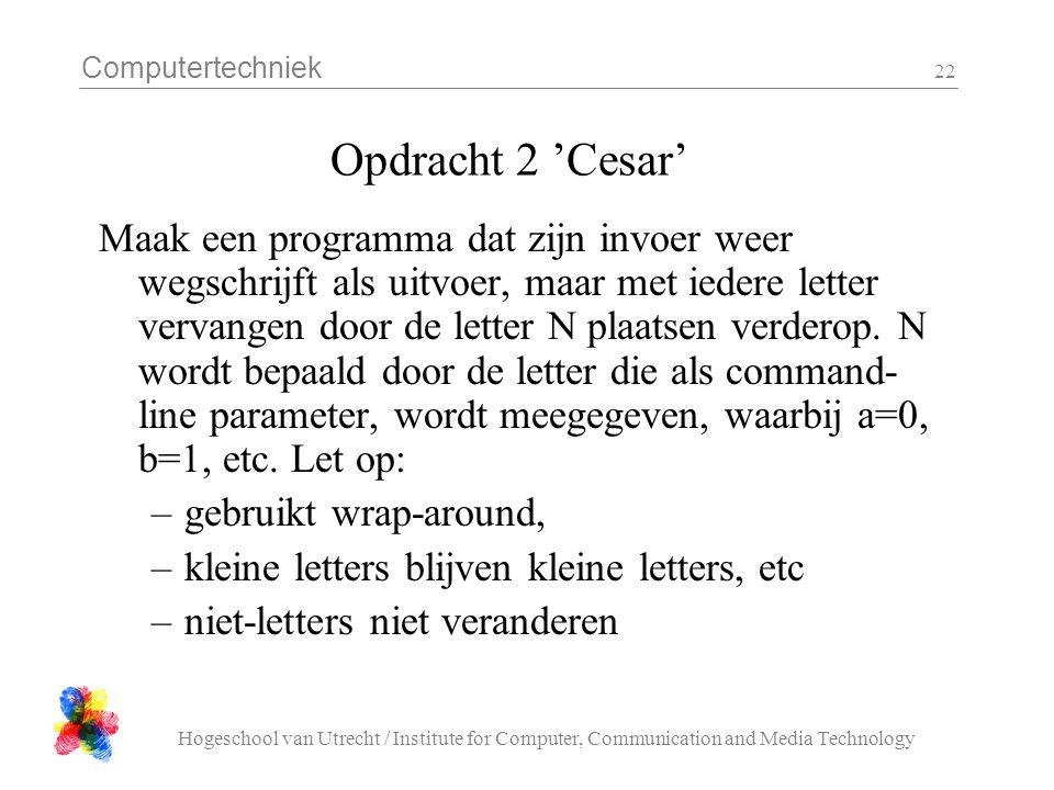 Computertechniek Hogeschool van Utrecht / Institute for Computer, Communication and Media Technology 22 Opdracht 2 'Cesar' Maak een programma dat zijn