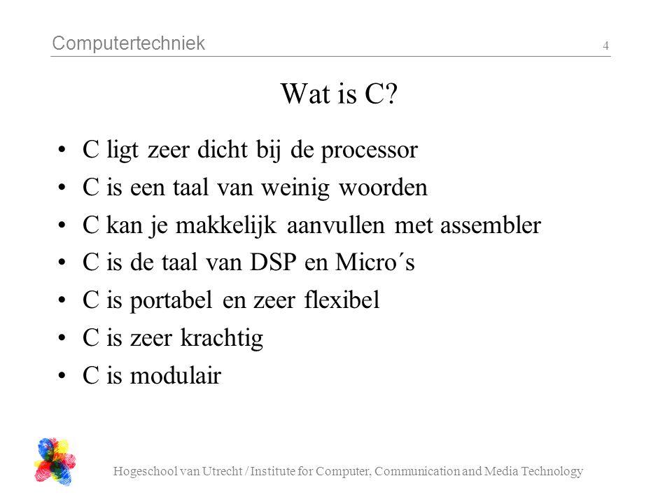 Computertechniek Hogeschool van Utrecht / Institute for Computer, Communication and Media Technology 4 Wat is C? C ligt zeer dicht bij de processor C