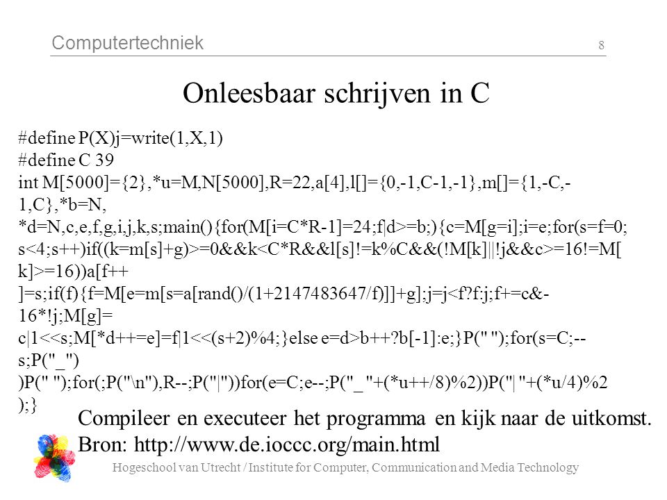 Computertechniek Hogeschool van Utrecht / Institute for Computer, Communication and Media Technology 9 C syntax lijkt op Java - loops (of eigenlijk andersom) while( Boolean expression ) { statement(s) } do { statement(s) } while ( Boolean expression ); for( initialisation; termination condition; incrementing expr ) { statement(s) }
