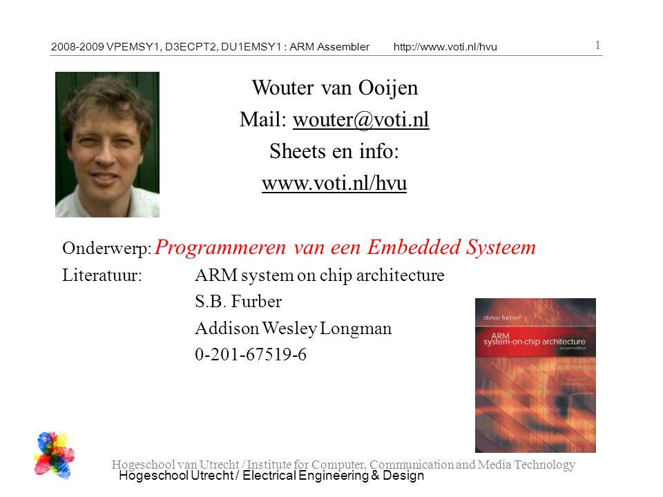 2008-2009 VPEMSY1, D3ECPT2, DU1EMSY1 : ARM Assemblerhttp://www.voti.nl/hvu Hogeschool Utrecht / Electrical Engineering & Design 1 Hogeschool van Utrecht / Institute for Computer, Communication and Media Technology 1 Wouter van Ooijen Mail: wouter@voti.nl Sheets en info: www.voti.nl/hvu Onderwerp: Programmeren van een Embedded Systeem Literatuur:ARM system on chip architecture S.B.