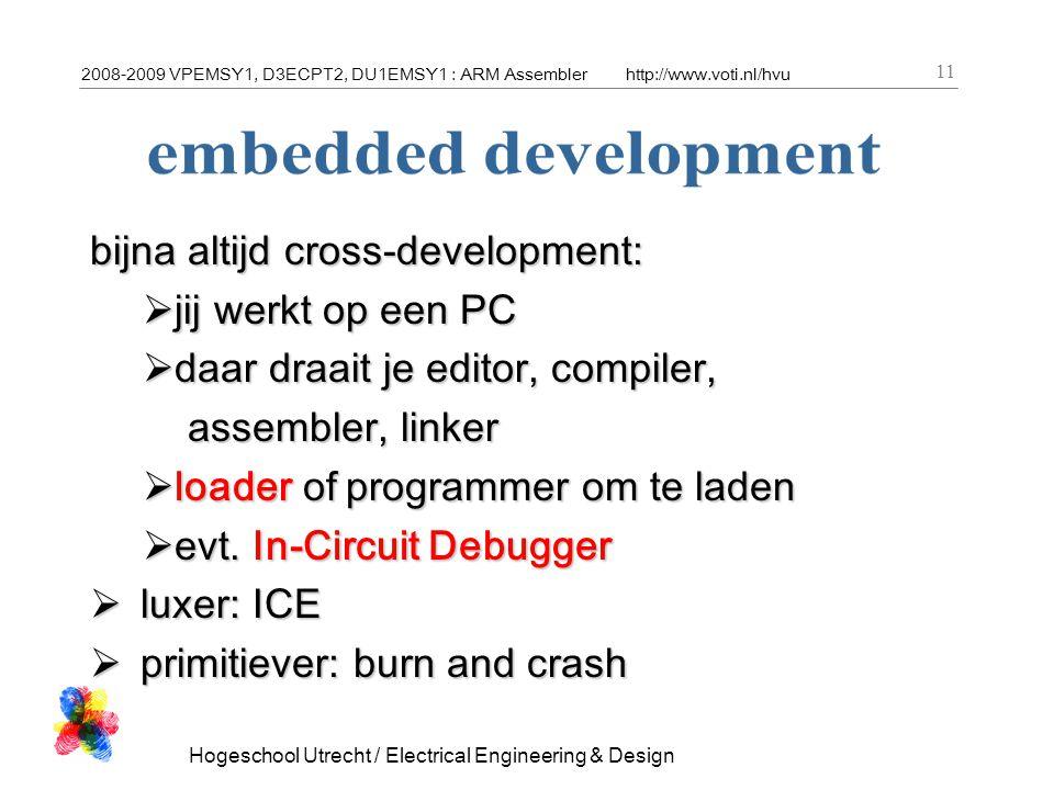 2008-2009 VPEMSY1, D3ECPT2, DU1EMSY1 : ARM Assemblerhttp://www.voti.nl/hvu Hogeschool Utrecht / Electrical Engineering & Design 11 bijna altijd cross-development:  jij werkt op een PC  daar draait je editor, compiler, assembler, linker assembler, linker  loader of programmer om te laden  evt.