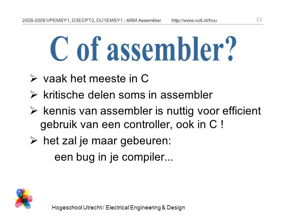 2008-2009 VPEMSY1, D3ECPT2, DU1EMSY1 : ARM Assemblerhttp://www.voti.nl/hvu Hogeschool Utrecht / Electrical Engineering & Design 13  vaak het meeste in C  kritische delen soms in assembler  kennis van assembler is nuttig voor efficient gebruik van een controller, ook in C .