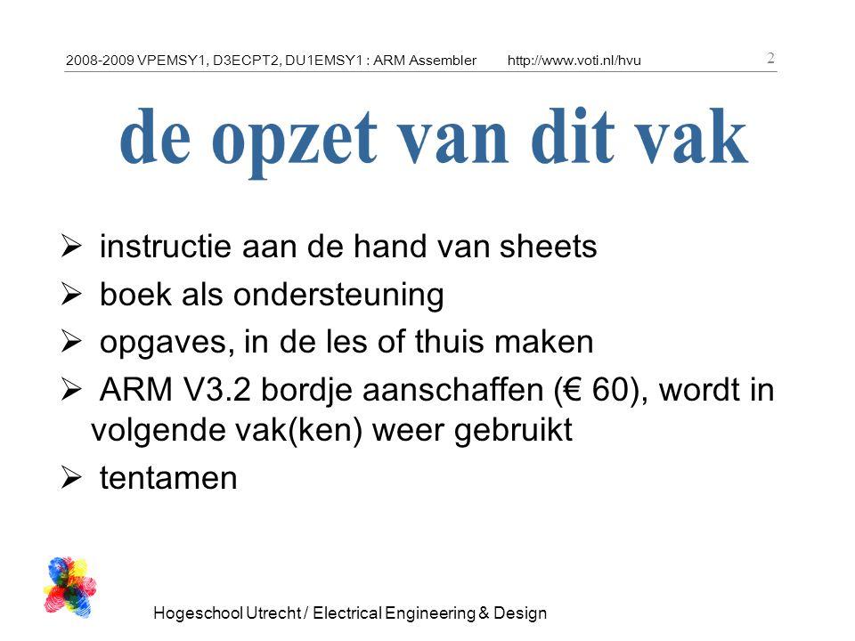 2008-2009 VPEMSY1, D3ECPT2, DU1EMSY1 : ARM Assemblerhttp://www.voti.nl/hvu Hogeschool Utrecht / Electrical Engineering & Design 2  instructie aan de hand van sheets  boek als ondersteuning  opgaves, in de les of thuis maken  ARM V3.2 bordje aanschaffen (€ 60), wordt in volgende vak(ken) weer gebruikt  tentamen