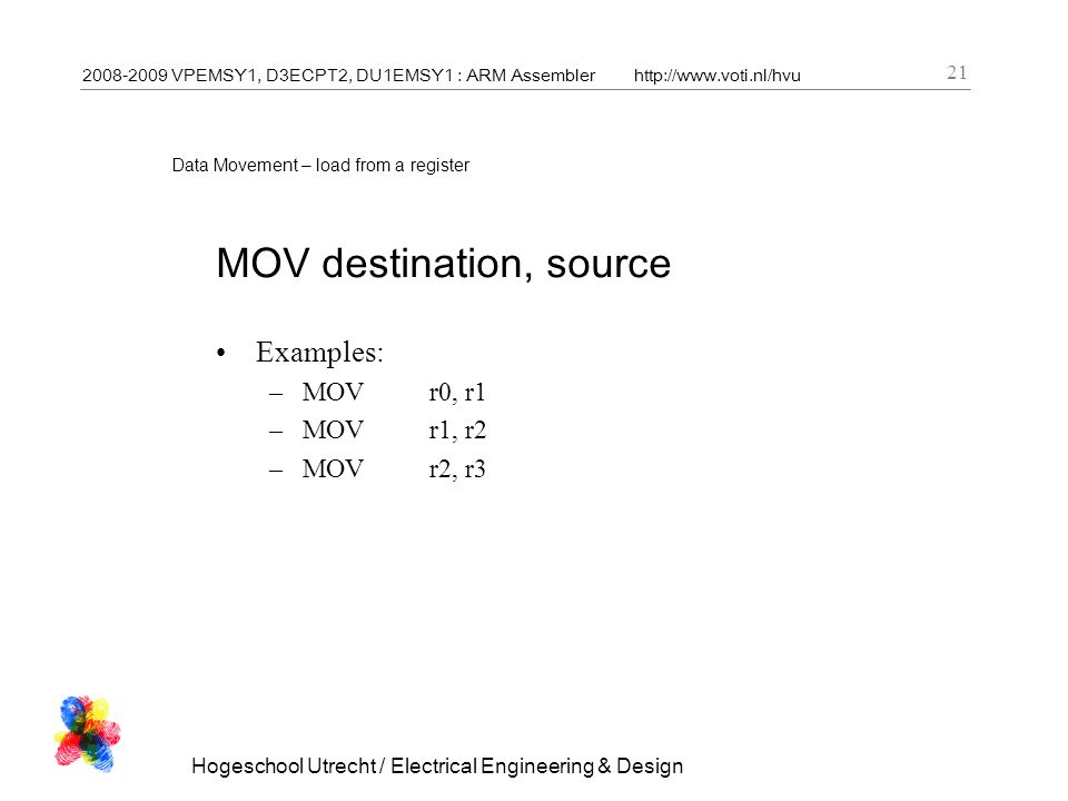 2008-2009 VPEMSY1, D3ECPT2, DU1EMSY1 : ARM Assemblerhttp://www.voti.nl/hvu Hogeschool Utrecht / Electrical Engineering & Design 21 Data Movement – load from a register MOV destination, source Examples: –MOVr0, r1 –MOVr1, r2 –MOVr2, r3