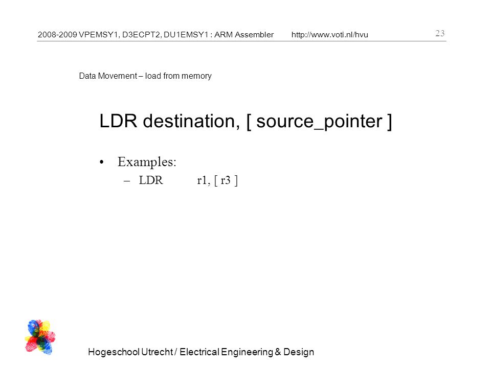 2008-2009 VPEMSY1, D3ECPT2, DU1EMSY1 : ARM Assemblerhttp://www.voti.nl/hvu Hogeschool Utrecht / Electrical Engineering & Design 23 Data Movement – load from memory LDR destination, [ source_pointer ] Examples: –LDRr1, [ r3 ]