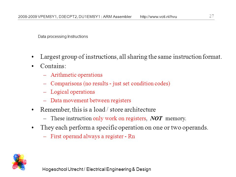 2008-2009 VPEMSY1, D3ECPT2, DU1EMSY1 : ARM Assemblerhttp://www.voti.nl/hvu Hogeschool Utrecht / Electrical Engineering & Design 27 Data processing Instructions Largest group of instructions, all sharing the same instruction format.