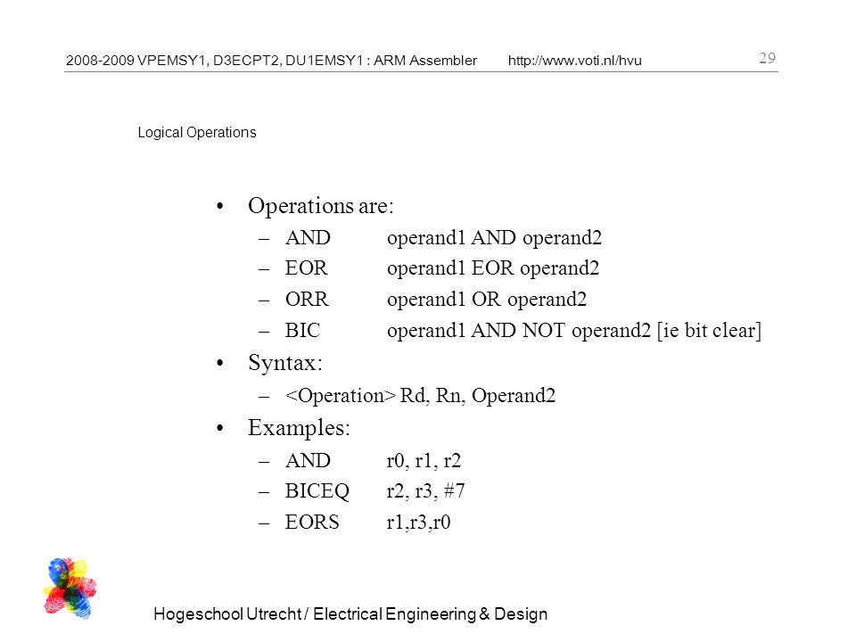 2008-2009 VPEMSY1, D3ECPT2, DU1EMSY1 : ARM Assemblerhttp://www.voti.nl/hvu Hogeschool Utrecht / Electrical Engineering & Design 29 Logical Operations Operations are: –ANDoperand1 AND operand2 –EORoperand1 EOR operand2 –ORRoperand1 OR operand2 –BICoperand1 AND NOT operand2 [ie bit clear] Syntax: – Rd, Rn, Operand2 Examples: –ANDr0, r1, r2 –BICEQr2, r3, #7 –EORSr1,r3,r0