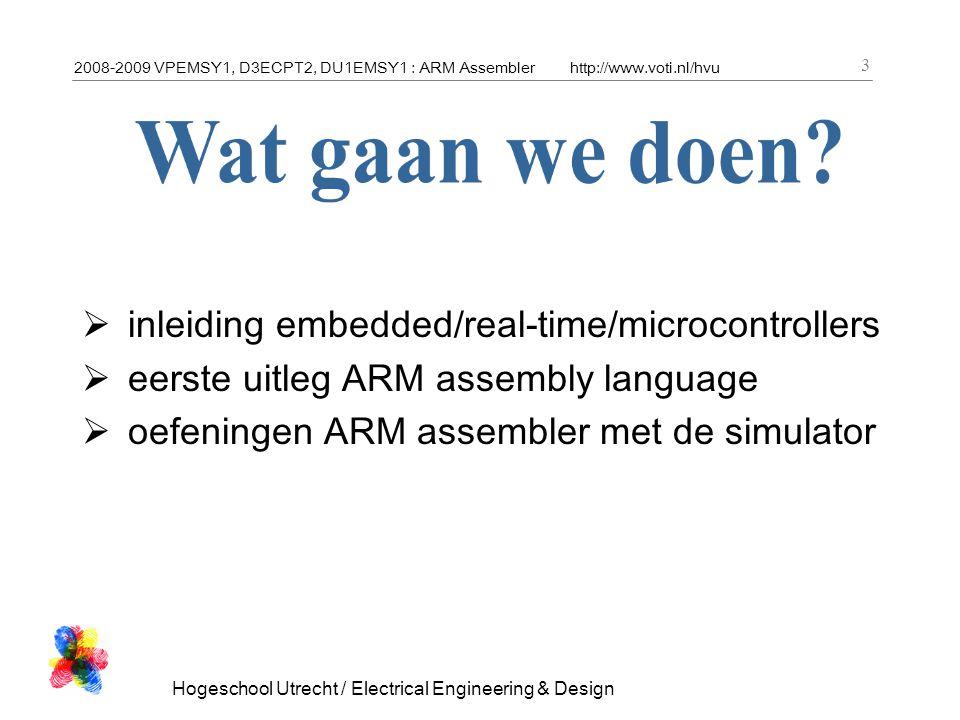 2008-2009 VPEMSY1, D3ECPT2, DU1EMSY1 : ARM Assemblerhttp://www.voti.nl/hvu Hogeschool Utrecht / Electrical Engineering & Design 14 CISC  doe zo veel mogelijk per instructie  codeer instructies compact RISC  voer zoveel mogelijk instructies uit  codeer instructies simpel