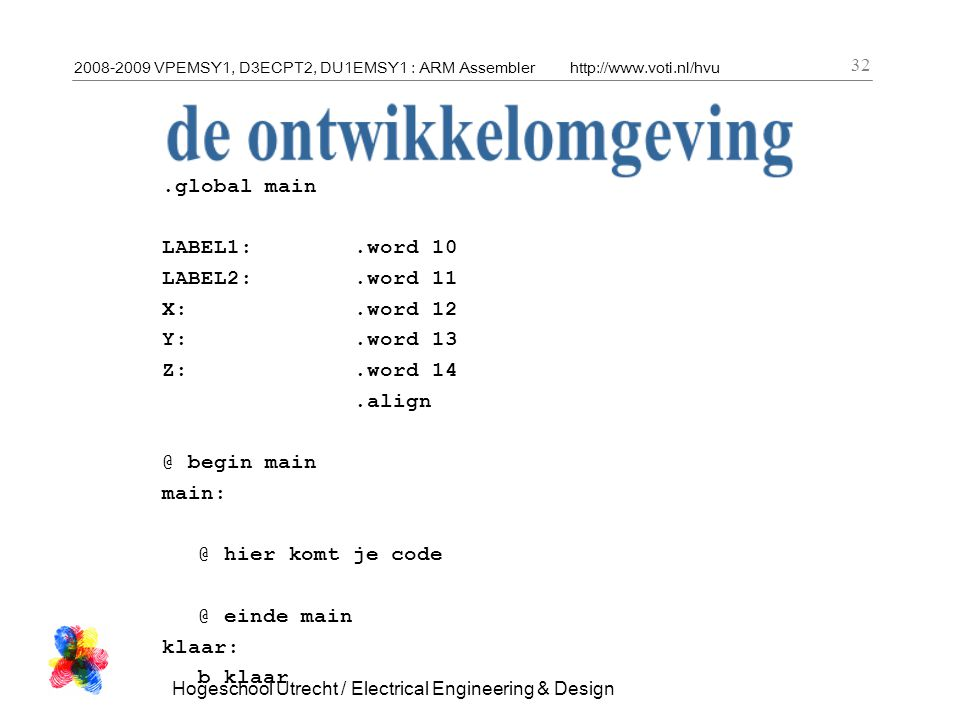 2008-2009 VPEMSY1, D3ECPT2, DU1EMSY1 : ARM Assemblerhttp://www.voti.nl/hvu Hogeschool Utrecht / Electrical Engineering & Design 32.global main LABEL1:.word 10 LABEL2:.word 11 X:.word 12 Y:.word 13 Z:.word 14.align @ begin main main: @ hier komt je code @ einde main klaar: b klaar