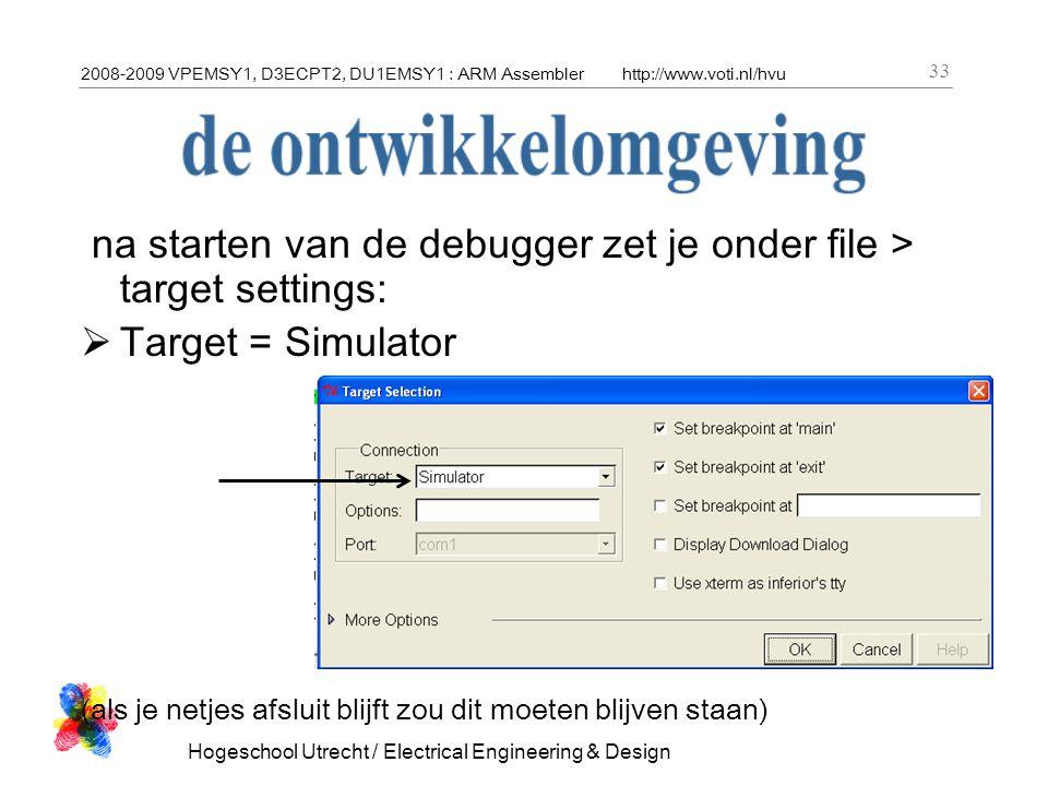 2008-2009 VPEMSY1, D3ECPT2, DU1EMSY1 : ARM Assemblerhttp://www.voti.nl/hvu Hogeschool Utrecht / Electrical Engineering & Design 33 na starten van de debugger zet je onder file > target settings:  Target = Simulator (als je netjes afsluit blijft zou dit moeten blijven staan)