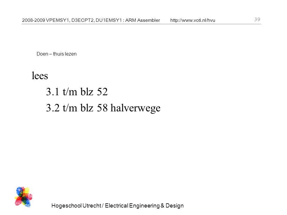 2008-2009 VPEMSY1, D3ECPT2, DU1EMSY1 : ARM Assemblerhttp://www.voti.nl/hvu Hogeschool Utrecht / Electrical Engineering & Design 39 Doen – thuis lezen lees 3.1 t/m blz 52 3.2 t/m blz 58 halverwege