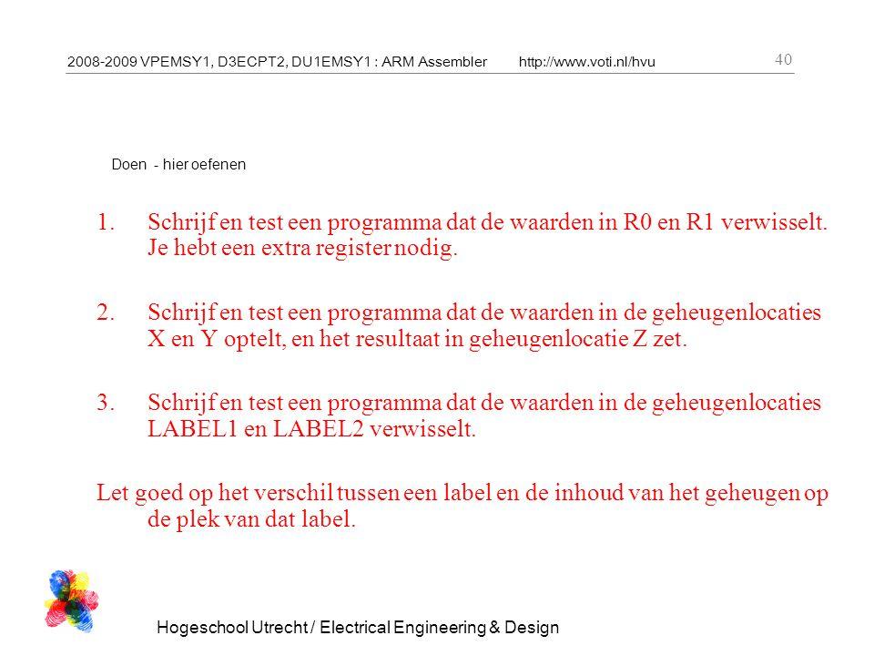2008-2009 VPEMSY1, D3ECPT2, DU1EMSY1 : ARM Assemblerhttp://www.voti.nl/hvu Hogeschool Utrecht / Electrical Engineering & Design 40 Doen - hier oefenen 1.Schrijf en test een programma dat de waarden in R0 en R1 verwisselt.