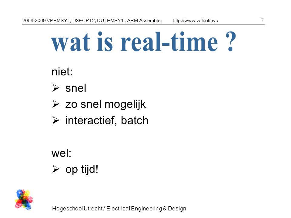 2008-2009 VPEMSY1, D3ECPT2, DU1EMSY1 : ARM Assemblerhttp://www.voti.nl/hvu Hogeschool Utrecht / Electrical Engineering & Design 18 ARM User Programming model r0 r1 r2 r3 r4 r5 r6 r7 r8 r9 r10 r11 r12 r13 r14 r15 (PC) CPSR 31 0 N Z C V r13: stack pointer r14: link register 31 0 Status register