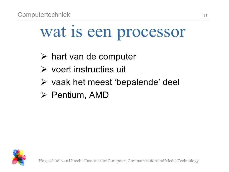 Computertechniek Hogeschool van Utrecht / Institute for Computer, Communication and Media Technology 11  hart van de computer  voert instructies uit  vaak het meest 'bepalende' deel  Pentium, AMD