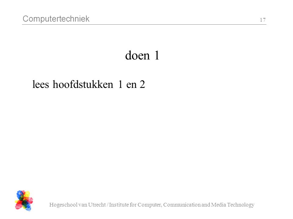 Computertechniek Hogeschool van Utrecht / Institute for Computer, Communication and Media Technology 17 doen 1 lees hoofdstukken 1 en 2