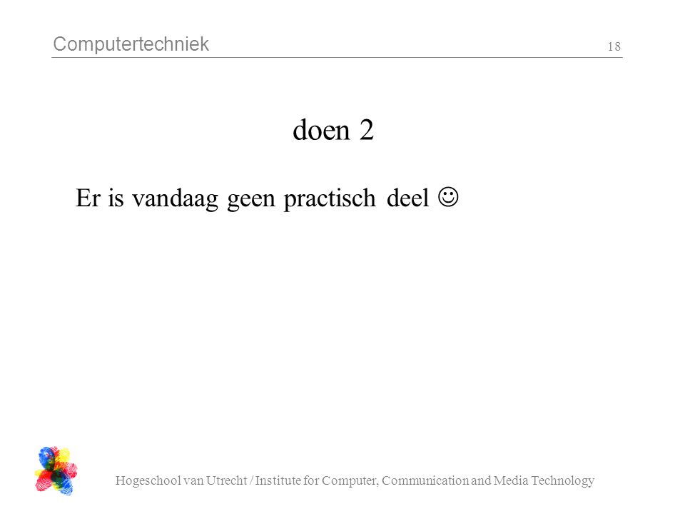 Computertechniek Hogeschool van Utrecht / Institute for Computer, Communication and Media Technology 18 doen 2 Er is vandaag geen practisch deel