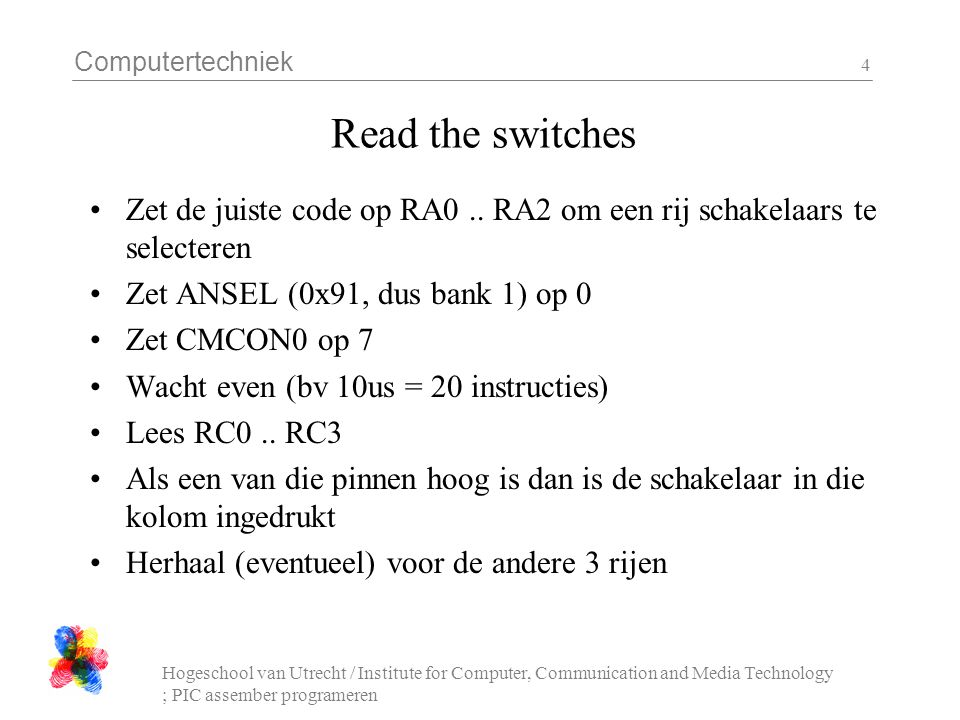 Computertechniek Hogeschool van Utrecht / Institute for Computer, Communication and Media Technology ; PIC assember programeren 4 Read the switches Zet de juiste code op RA0..