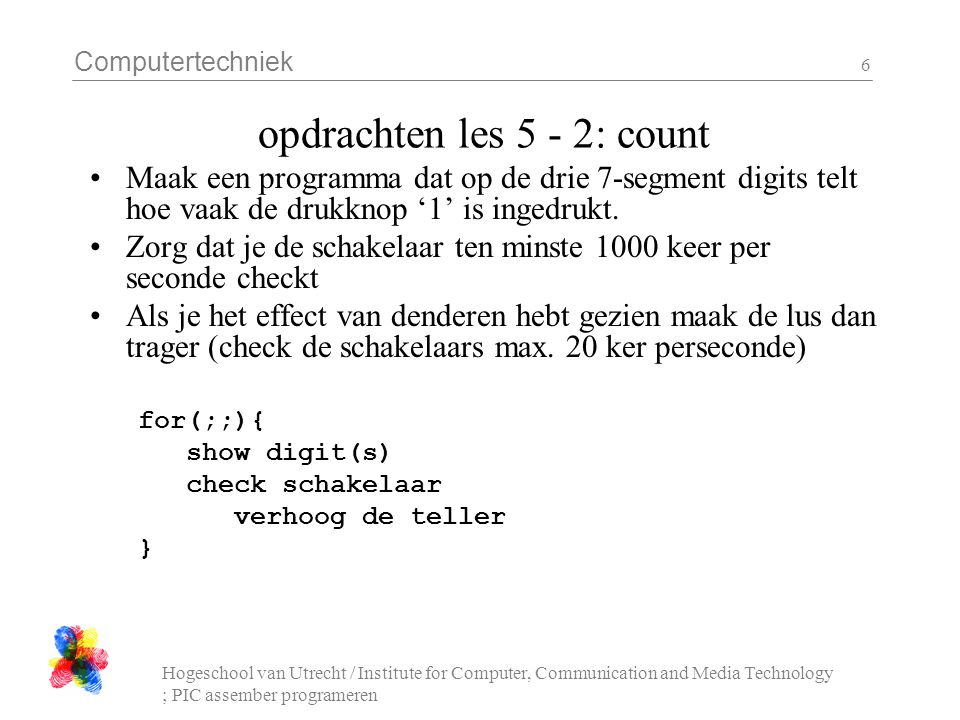 Computertechniek Hogeschool van Utrecht / Institute for Computer, Communication and Media Technology ; PIC assember programeren 6 opdrachten les 5 - 2: count Maak een programma dat op de drie 7-segment digits telt hoe vaak de drukknop '1' is ingedrukt.