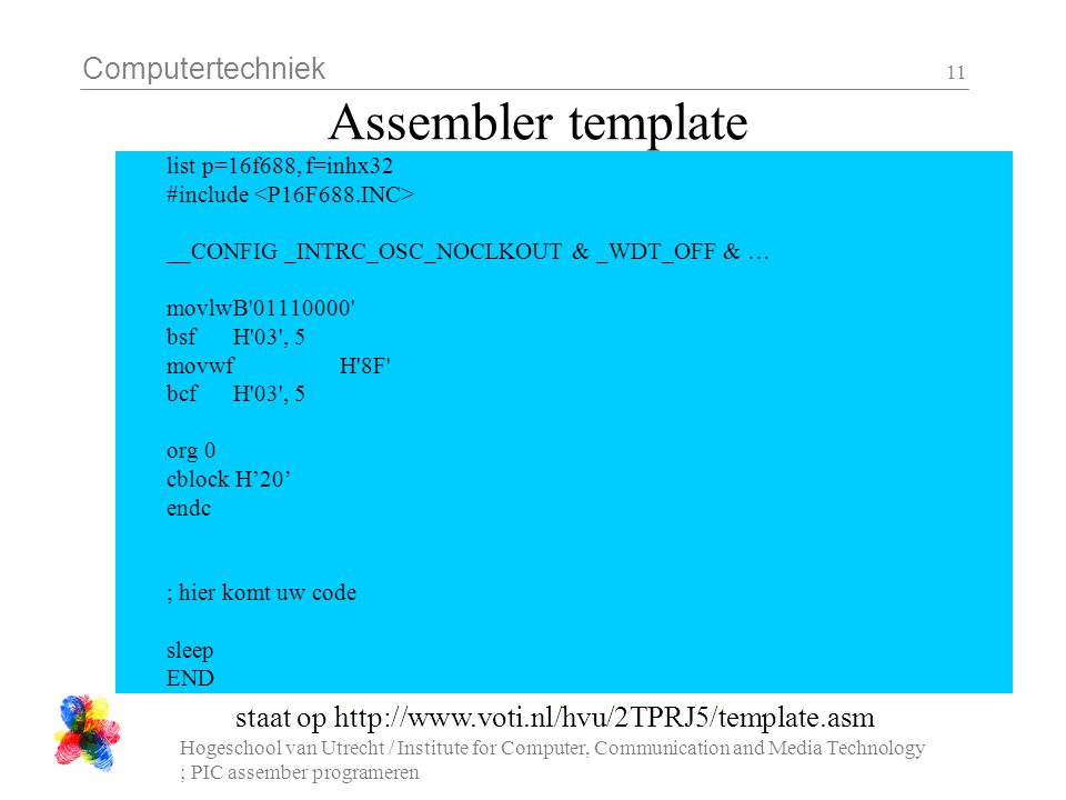 Computertechniek Hogeschool van Utrecht / Institute for Computer, Communication and Media Technology ; PIC assember programeren 11 Assembler template