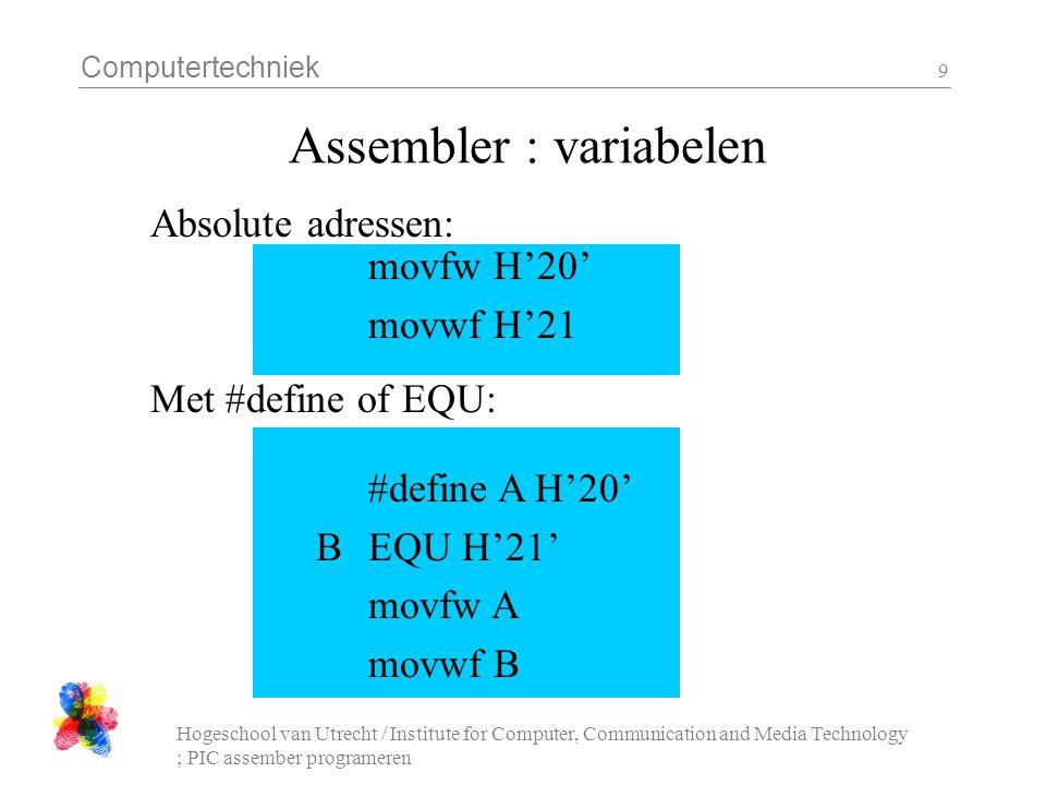 Computertechniek Hogeschool van Utrecht / Institute for Computer, Communication and Media Technology ; PIC assember programeren 10 Assembler : variabelen cblock cblock 0x20 ; name_1, name_2 name_3, name_4 ; endc...