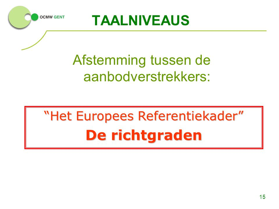 15 TAALNIVEAUS Afstemming tussen de aanbodverstrekkers: Het Europees Referentiekader De richtgraden