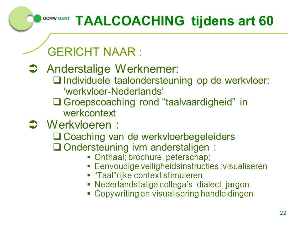 22 TAALCOACHING tijdens art 60 GERICHT NAAR :  Anderstalige Werknemer:  Individuele taalondersteuning op de werkvloer: 'werkvloer-Nederlands'  Groe